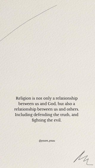 Religion is not only a relationship between us and God, but also a relationship between us and others. Including defending the truth, and fighting the evil. @youre_youu