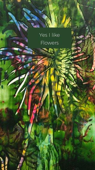 Yes I like Flowers