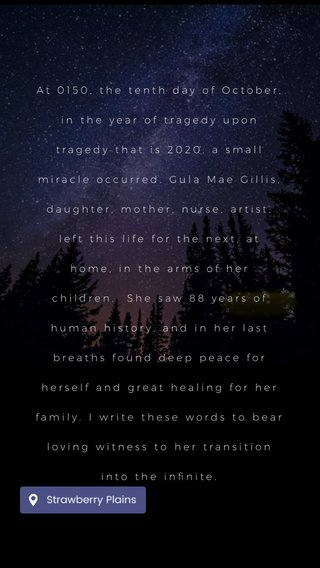 At 0150, the tenth day of October, in the year of tragedy upon tragedy that is 2020, a small miracle occurred. Gula Mae Gillis, daughter, mother, nurse, artist, left this life for the next, at home, in the arms of her children. She saw 88 years of human history, and in her last breaths found deep peace for herself and great healing for her family. I write these words to bear loving witness to her transition into the infinite.