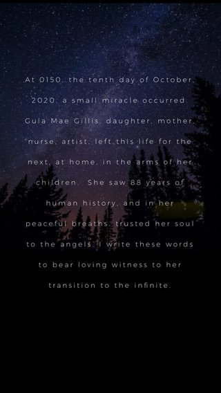 At 0150, the tenth day of October, 2020, a small miracle occurred. Gula Mae Gillis, daughter, mother, nurse, artist, left this life for the next, at home, in the arms of her children. She saw 88 years of human history, and in her peaceful breaths, trusted her soul to the angels. I write these words to bear loving witness to her transition to the infinite.