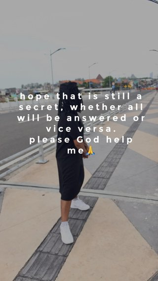 hope that is still a secret, whether all will be answered or vice versa. please God help me🙏 please God hel