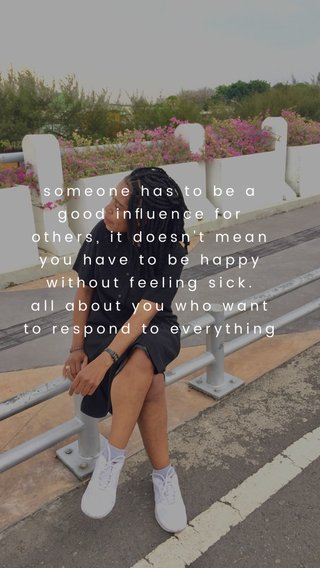 someone has to be a good influence for others, it doesn't mean you have to be happy without feeling sick. all about you who want to respond to everything