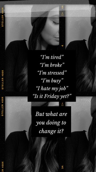 """But what are you doing to change it? """"I'm tired"""" """"I'm broke"""" """"I'm stressed"""" """"I'm busy"""" """"I hate my job"""" """"Is it Friday yet?"""""""