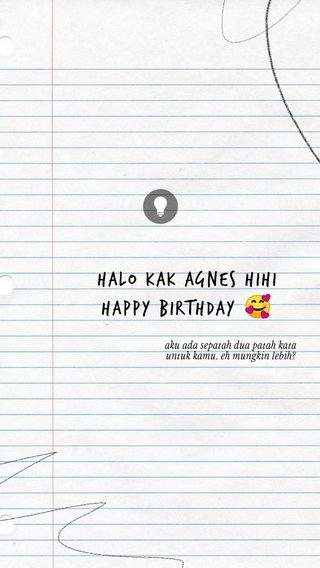 Halo kak agnes hihi happy birthday 🥰 aku ada sepatah dua patah kata untuk kamu. eh mungkin lebih?