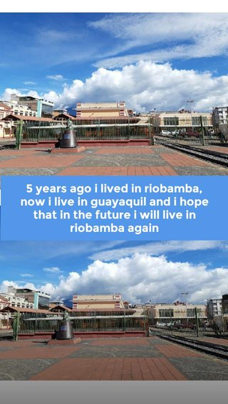5 years ago i lived in riobamba, now i live in guayaquil and i hope that in the future i will live in riobamba again