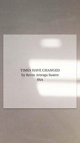TIMES HAVE CHANGED by Kevin Arteaga Suarez 8SA