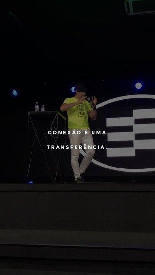 CONEXÃO É UMA TRANSFERÊNCIA.
