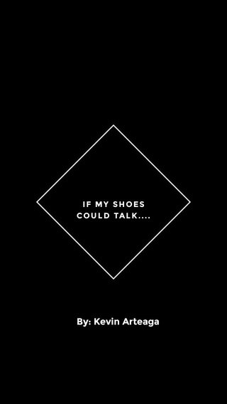 By: Kevin Arteaga IF MY SHOES COULD TALK....