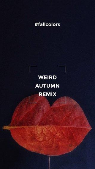 WEIRD AUTUMN REMIX #fallcolors