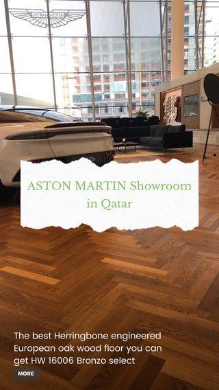 ASTON MARTIN Showroom in Qatar The best Herringbone engineered European oak wood floor you can get HW 16006 Bronzo select 11x70x490 mm brushed thermo lacquered .