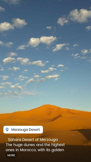 Sahara Desert of Merzouga The huge dunes and the highest ones in Morocco, with its golden color and soft. This area is well known among travelers who are looking for relaxation and silence. Shouldn't be missed in your visit to Morocco. Check our website and contact us for more details.