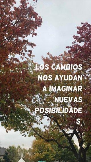 Los cambios Nos ayudan a Imaginar Nuevas posibilidades