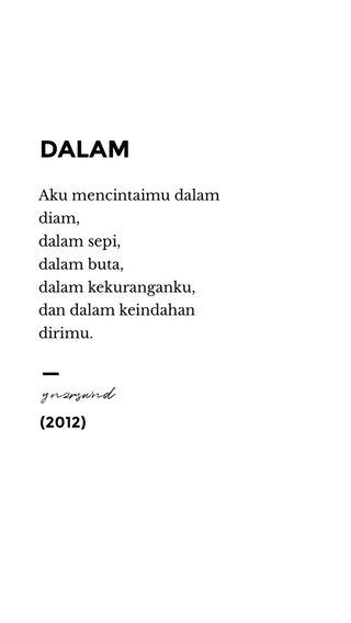 — DALAM ynzrswnd (2012) Aku mencintaimu dalam diam, dalam sepi, dalam buta, dalam kekuranganku, dan dalam keindahan dirimu.
