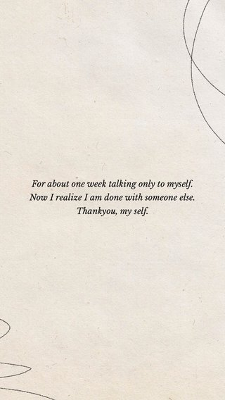For about one week talking only to myself. Now I realize I am done with someone else. Thankyou, my self.