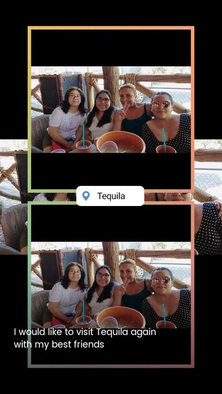 I would like to visit Tequila again with my best friends