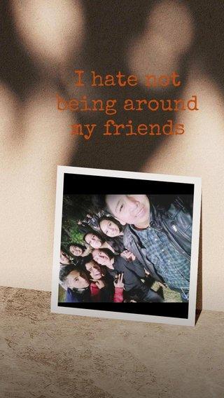 I hate not being around my friends