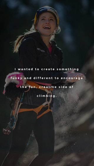 I wanted to create something funky and different to encourage the fun, creative side of climbing.