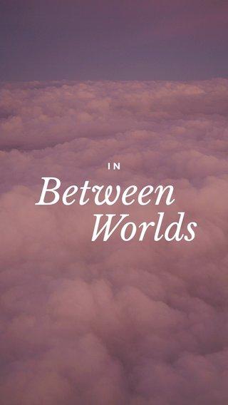 Between Worlds IN