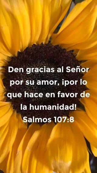 Den gracias al Señor por su amor, ¡por lo que hace en favor de la humanidad! Salmos 107:8