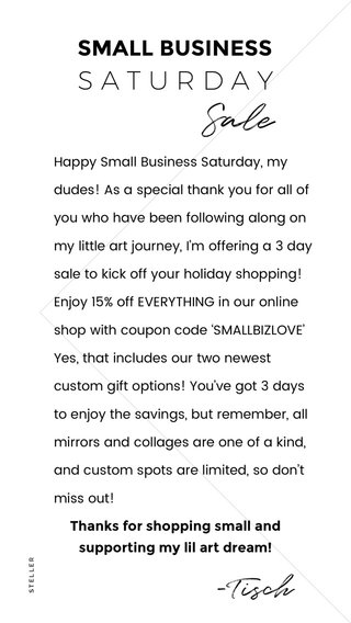 Sale -Tisch SATURDAY SMALL BUSINESS Thanks for shopping small and supporting my lil art dream! Happy Small Business Saturday, my dudes! As a special thank you for all of you who have been following along on my little art journey, I'm offering a 3 day sale to kick off your holiday shopping! Enjoy 15% off EVERYTHING in our online shop with coupon code 'SMALLBIZLOVE' Yes, that includes our two newest custom gift options! You've got 3 days to enjoy the savings, but remember, all mirrors and collages are one of a kind, and custom spots are limited, so don't miss out!