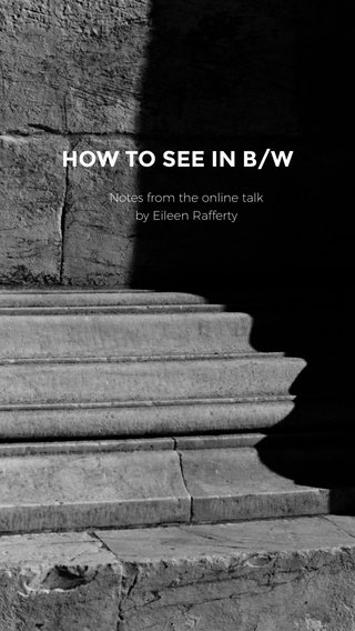 HOW TO SEE IN B/W Notes from the online talk by Eileen Rafferty