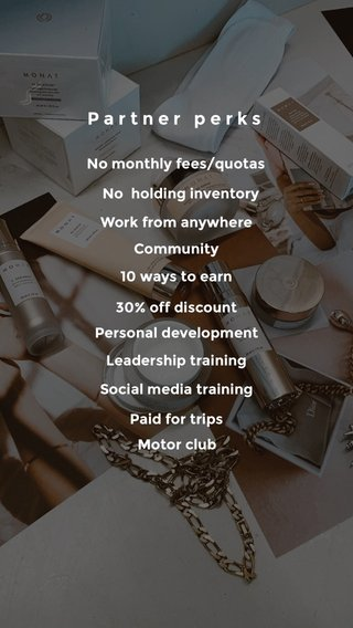 Partner perks Work from anywhere Community 10 ways to earn 30% off discount Personal development Leadership training Social media training Paid for trips Motor club No holding inventory No monthly fees/quotas
