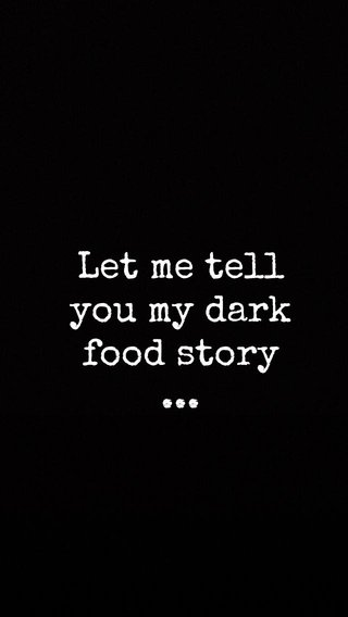 Let me tell you my dark food story ...