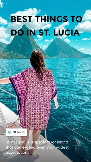 BEST THINGS TO DO IN ST. LUCIA Saint Lucia is a spectacular island that can exceed even your wildest expectations!