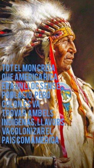 Tot el mon creia que America rica era un lloc sense poblacio, pero Colon es va trovar amb els indigenas, llavors va colonizar el pais com America