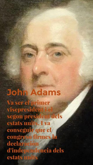 John Adams Va ser el primer visepresident i el segon president dels estats units, I va conseguir que el congreso firmes la declaración d'independencia dels estats units