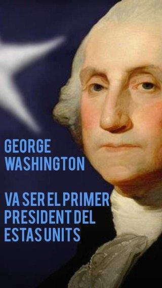 George Washington Va ser el primer president del estas units