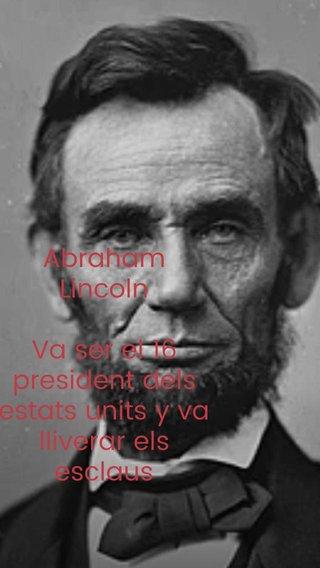 Abraham Lincoln Va ser el 16 president dels estats units y va lliverar els esclaus