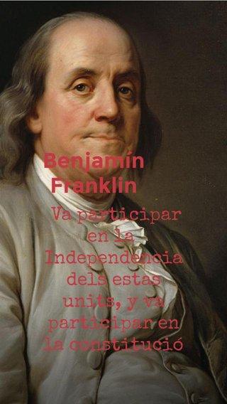 Benjamín Franklin Va participar en la Independencia dels estas units, y va participar en la constitució