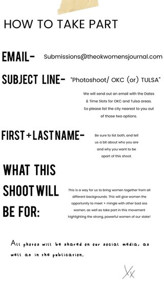"""HOW TO TAKE PART What this shoot will be for: EMAIL- SUBJECT LINE- FIRST + LAST NAME- All photos will be shared on our social media, as well as in the publication. """"Photoshoot/ OKC (or) TULSA"""" Submissions@theokwomensjournal.com We will send out an email with the Dates & Time Slots for OKC and Tulsa areas. So please list the city nearest to you out of those two options. Be sure to list both, and tell us a bit about who you are and why you want to be apart of this shoot. This is a way for us to bring women together from all different backgrounds. This will give women the opportunity to meet + mingle with other bad ass women, as well as take part in this movement highlighting the strong, powerful women of our state!"""