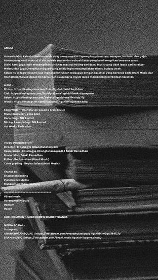 AMUM Amum adalah kata dari bahasa Aceh yang mempunyai arti gaung bunyi meriam, senapan, harimau dan gajah. Amum yang kami maksud di sini adalah auman dari sebuah karya yang kami kongsikan bersama sama. Disini kami juga ingin menampilkan ciri khas masing masing dari Brani Music yang tidak lepas dari karakter Melayu dan juga OrangHutanSquad yang selalu ingin menampilakan ethnic Budaya Aceh. Selain itu di lagu ini kami juga ingin menunjukkan walaupun dengan karakter yang berbeda beda Brani Music dan OrangHutanSquad dapat mengeluarkan suatu karya musik tanpa memandang perbedaan karakter. Artist : Fixlus : https://instagram.com/fixlus?igshid=1v6st3uq0rlum Ziel : https://instagram.com/fazielpratama?igshid=1msksh1pvxpwm Bebe : https://instagram.com/bebetb?igshid=ma5f4h0dp7fy Windi : https://instagram.com/rizkiwindi?igshid=1bjuhe6jt3d1g Song Writer : Oranghutan Squad x Brani Music Music producer : 2ons beat Recording : OH Record Mixing & mastering : OH Record Art Work : Fariz albar ————————————————————— VIDEO PRODUCTION Director : El subagya (Oranghutansquad) Cameraman : El subagya (Oranghutansquad) & Sauki Ramadhan Drone pilot : Sauki Ramadhan Editor : Redha safara (Brani Music) Color grading : Redha Safara (Brani Music) Thanks to : Bnaskateboarding Pian haircut studio Muhammad ilham maulana =============================== #Branimusic #oranghutansquad #amum #aceh LIKE, COMMENT, SUBSCRIBE & SHARE!!THANKS MEDIA SOSIAL : Instagram ORANGHUTANSQUAD : https://instagram.com/oranghutansquad?igshid=1w2qxi36ni27y BRANI MUSIC : https://instagram.com/brani.music?igshid=1kobyrxzlhnn0