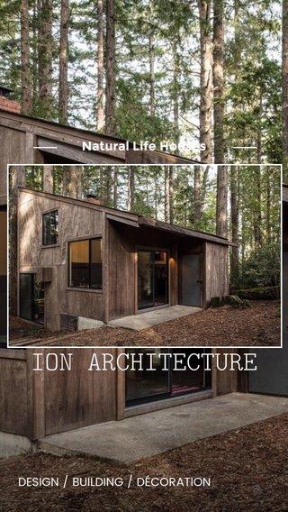 ION ARCHITECTURE Natural Life Houses DESIGN / BUILDING / DÉCORATION
