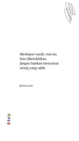Meskipun susah, rasa itu bisa dikendalikan. Jangan biarkan mencintai orang yang salah. @youre_youu