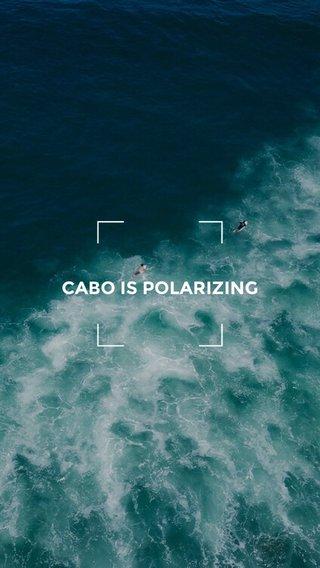 CABO IS POLARIZING