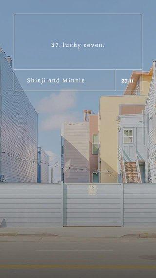 27.11 27, lucky seven. Shinji and Minnie