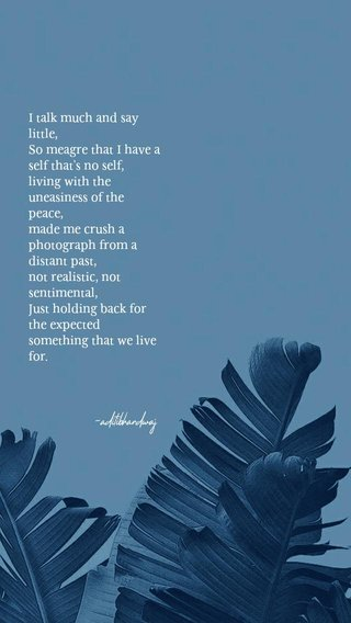 -aditibhardwaj I talk much and say little, So meagre that I have a self that's no self, living with the uneasiness of the peace, made me crush a photograph from a distant past, not realistic, not sentimental, Just holding back for the expected something that we live for.