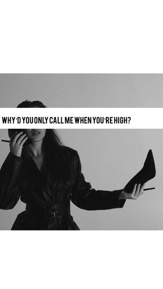 Why'd You Only Call Me When You're High?