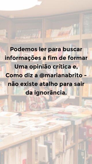 Podemos ler para buscar informações a fim de formar Uma opinião crítica e, Como diz a @marianabrito - não existe atalho para sair da ignorância.