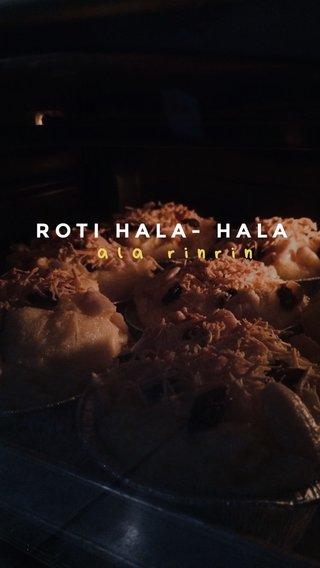 ala rinrin ROTI HALA- HALA