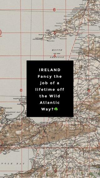 IRELAND Fancy the job of a lifetime off the Wild Atlantic Way?☘️