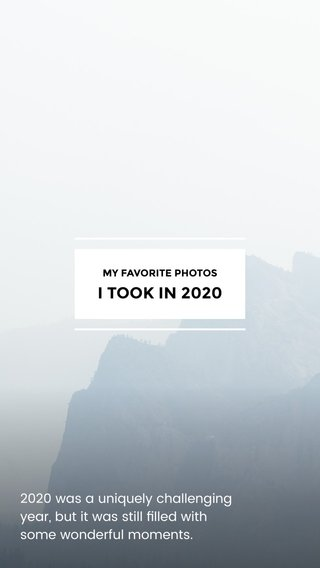 I TOOK IN 2020 2020 was a uniquely challenging year, but it was still filled with some wonderful moments. MY FAVORITE PHOTOS