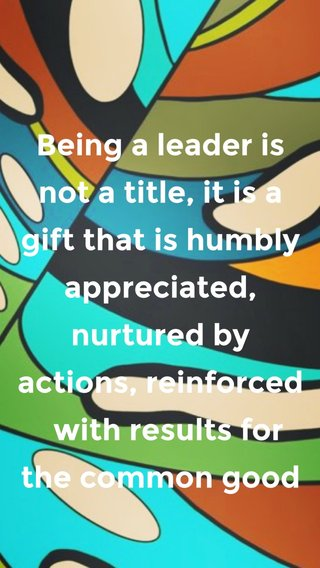 Being a leader is not a title, it is a gift that is humbly appreciated, nurtured by actions, reinforced with results for the common good