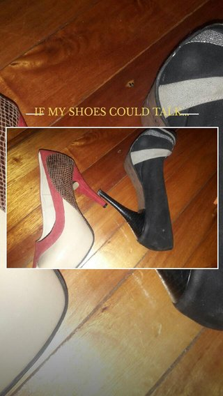 IF MY SHOES COULD TALK...