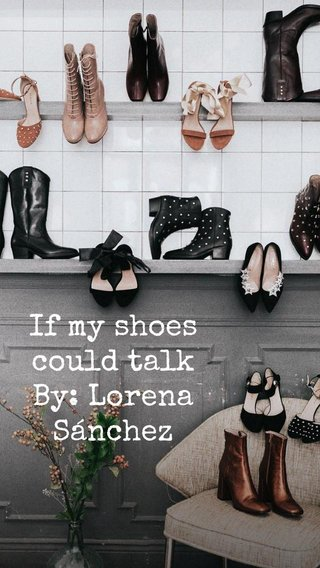 If my shoes could talk By: Lorena Sánchez