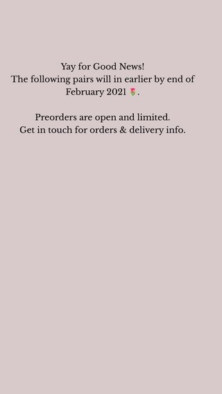Yay for Good News! The following pairs will in earlier by end of February 2021 🌷. Preorders are open and limited. Get in touch for orders & delivery info.
