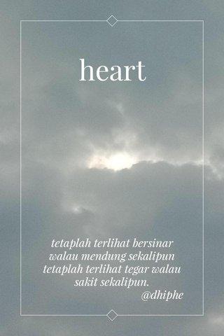 heart tetaplah terlihat bersinar walau mendung sekalipun tetaplah terlihat tegar walau sakit sekalipun. @dhiphe
